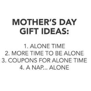 a meme about funny Mother's Day Gift ideas, like a nap and being alone.