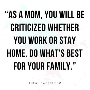 """""""As a mom, you will be criticized whether you work or stay home. Do what's best for your family."""""""