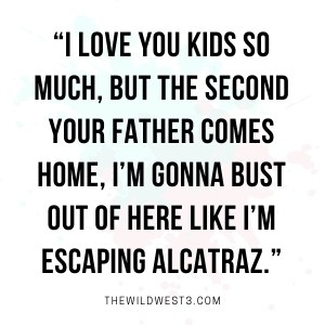 Quote about how stay at home moms can't wait to escape the house