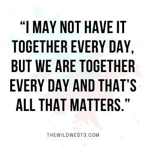"""""""I ma not have it all together every day as a stay at home mom, but we are together every day and that's all that matters."""""""